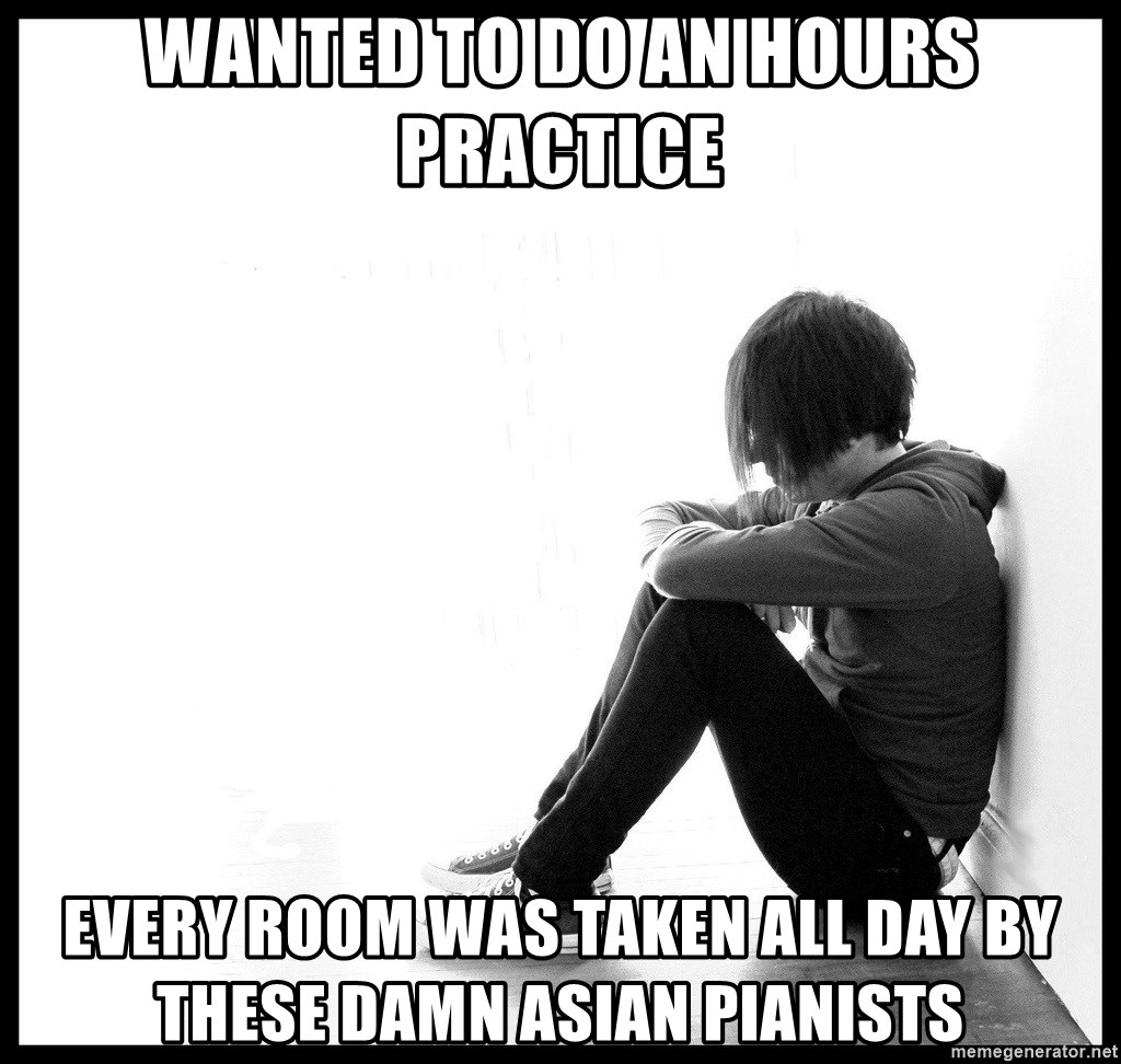 First World Problems - wanted to do an hours practice every room was taken all day by these damn asian pianists