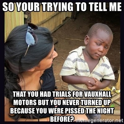 Skeptical third-world kid - so your trying to tell me  that you had trials for vauxhall motors but you never turned up because you were pissed the night before?
