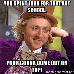 Willy Wonka - You spent 100k for that art school. Your gonna come out on top!
