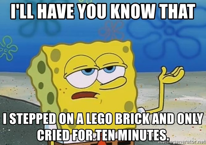 I'll have you know Spongebob - I'll have you know that I stepped on a Lego brick and only cried for ten minutes.