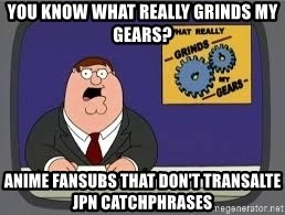 YOU KNOW WHAT REALLY GRIND MY GEARS - you know what really grinds my gears? anime fansubs that don't transalte jpn catchphrases