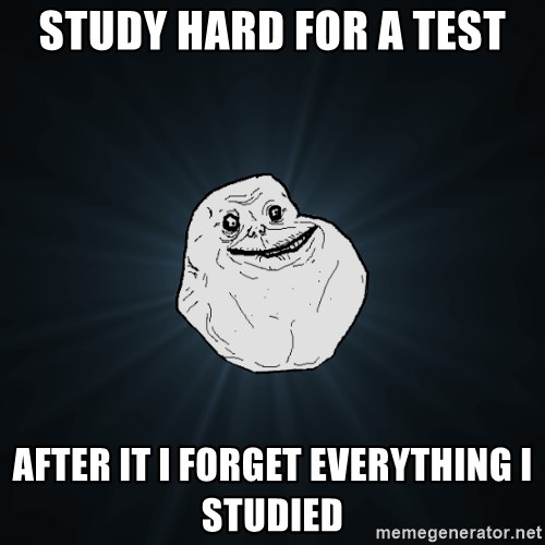 Forever Alone - Study hard for a test After it i forget everything i studied