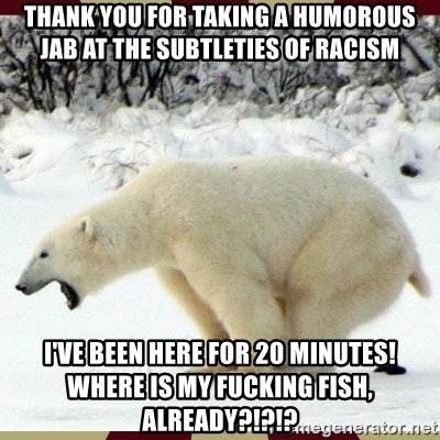 Polar bear pooping - Thank you for taking a humorous jab at the subtleties of racism I've been here for 20 minutes!  Where is my fucking fish, already?!?!?
