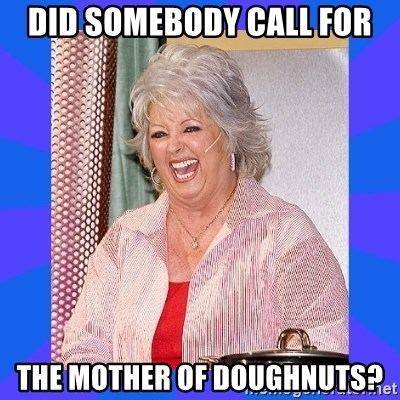 Paula Deen - Did Somebody call for The Mother of Doughnuts?