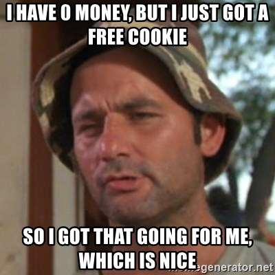 Carl Spackler - I have 0 money, but I just got a free cookie so i got that going for me, which is nice