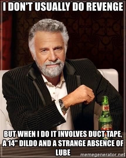 "The Most Interesting Man In The World - I don't usually do revenge But when i do it involves duct tape, a 14"" dildo and a strange ABSENCE of lube"