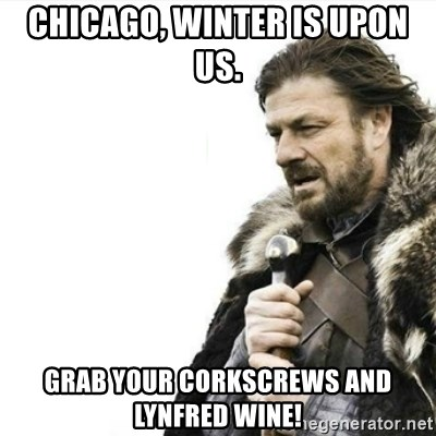 Prepare yourself - Chicago, winter is upon us. Grab your corkscrews and Lynfred wine!