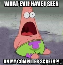 What Evil Have I Seen On My Computer Screen D Face Patrick