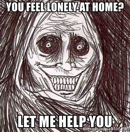 Shadowlurker - you feel lonely at home? let me help you