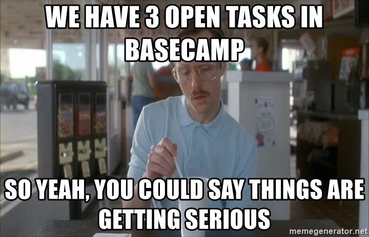 Serious Kip - we have 3 open tasks in basecamp so yeah, you could say things are getting serious