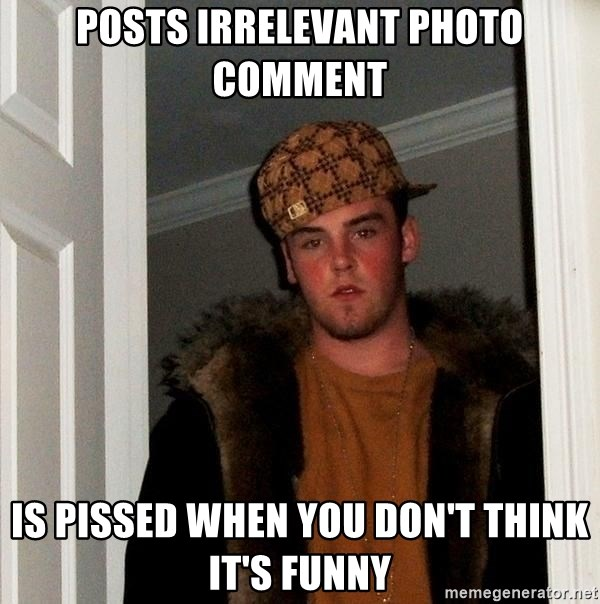 Scumbag Steve - Posts irrelevant photo comment is pissed when you don't think it's funny