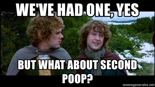 What about second breakfast? - we've had one, yes But what about second poop?
