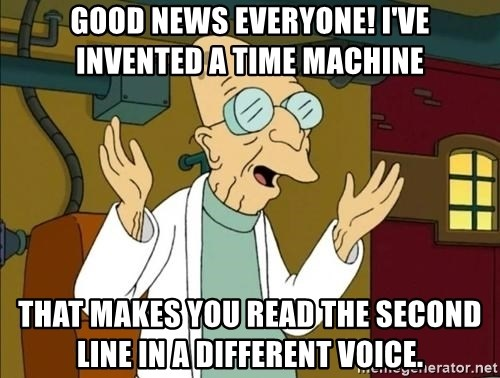 Futurama professor good news  - Good News Everyone! I've invented a time machine that makes you read the second line in a different voice.