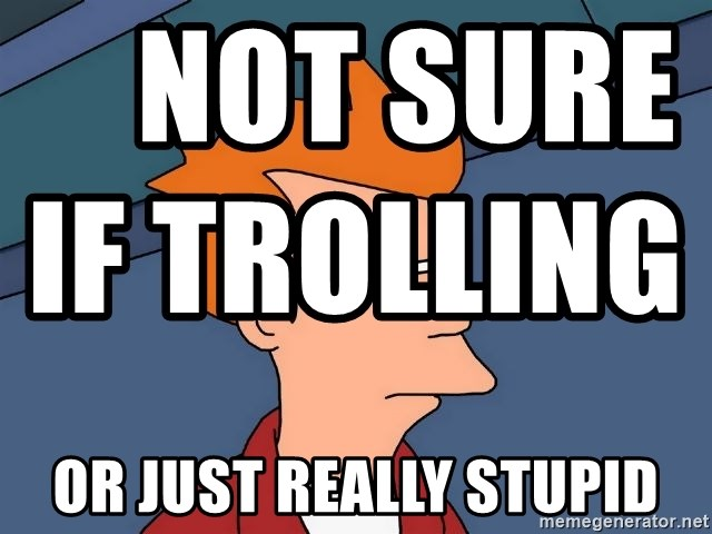 Futurama Fry -     not sure if trolling                                                or just really stupid