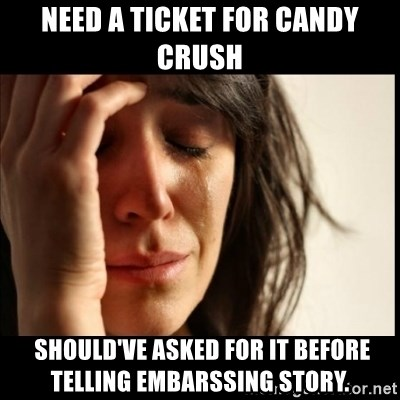First World Problems - Need a ticket for candy crush  should've asked for it before telling embarssing story.