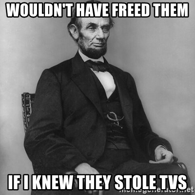 Abraham Lincoln  - wouldN'T have freed them If I knew they stole TVs