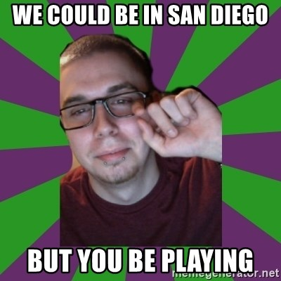 Meme Creator - We could be in San Diego But you be playing