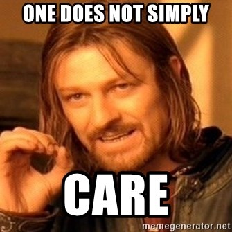 One Does Not Simply - One does not simply care