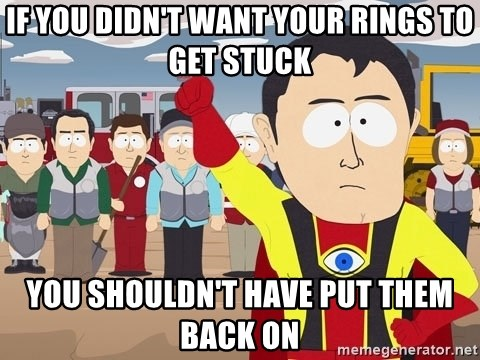 Captain Hindsight South Park - if you didn't want your rings to get stuck you shouldn't have put them back on