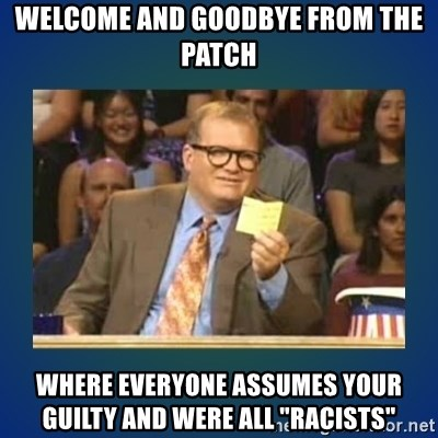 """drew carey - welcome and goodbye from the patch Where everyone assumes your guilty and were all """"racists"""""""