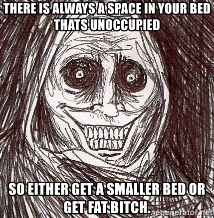 Shadowlurker - there is always a space in your bed thats unoccupied so either get a smaller bed or get fat bitch.