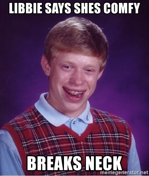 Bad Luck Brian - libbie says shes comfy breaks neck