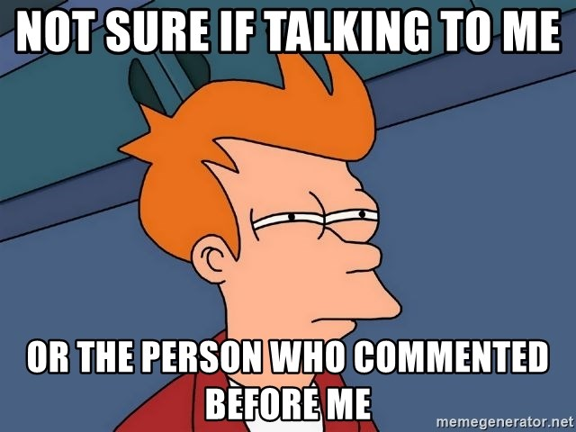 Futurama Fry - Not sure if talking to me Or the person who commented before me