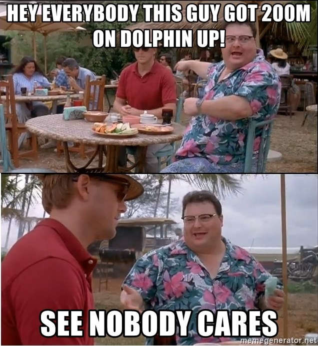See? Nobody Cares - Hey everybody this guy got 200m on Dolphin up! See nobody cares