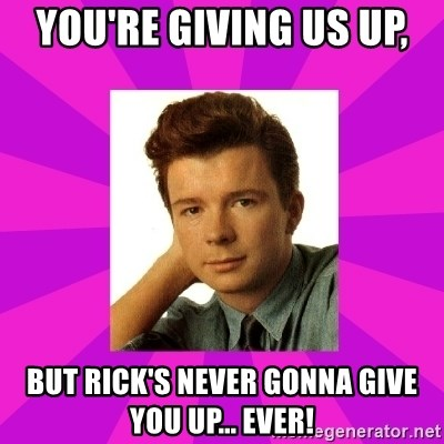 RIck Astley - you're giving us up,  but Rick's never gonna give you up... ever!