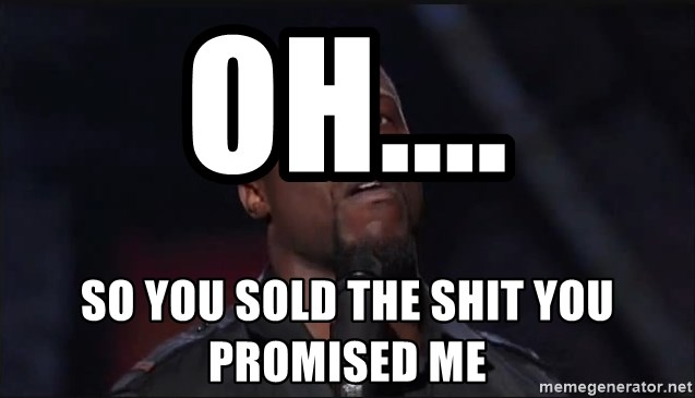 Kevin Hart Face - Oh.... So you sold the shit you promised me