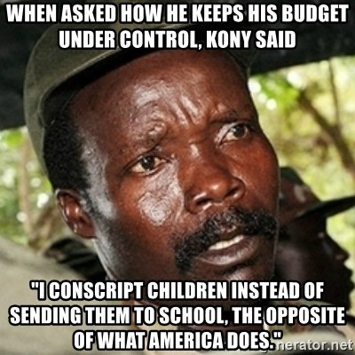 "Good Guy Joe Kony - when asked how he keeps his budget under control, Kony said ""I conscript Children instead of sending them to school, the opposite of what america does."""