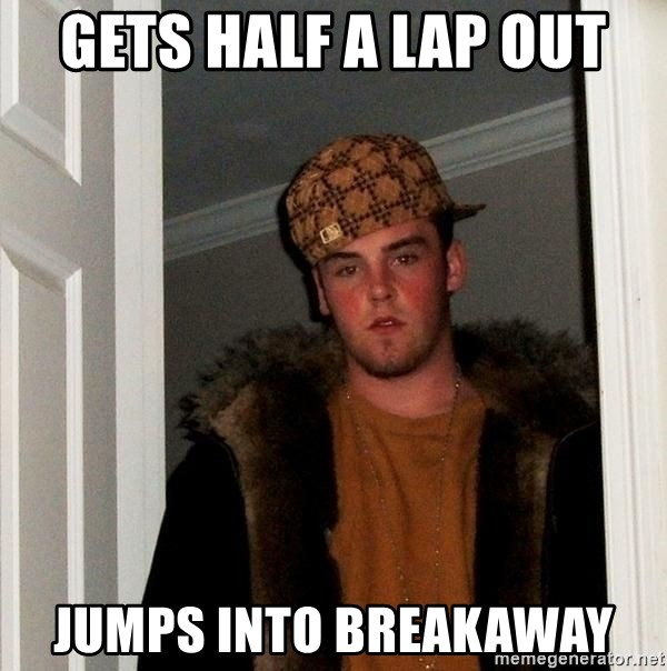 Scumbag Steve - gets half a lap out jumps into breakaway