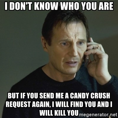 I don't know who you are... - I don't know who you are but if you send me a candy crush request again, i will find you and i will kill you