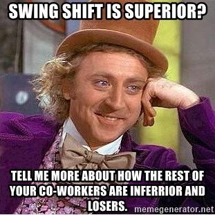 Swing Shift Is Superior Tell Me More About How The Rest Of Your Co