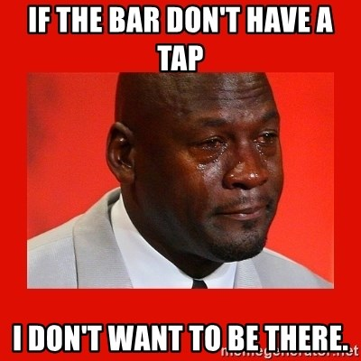 crying michael jordan - If the bar don't have a tap I don't want to be there.