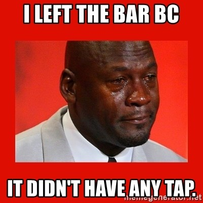crying michael jordan - I left the bar bc It didn't have any tap.