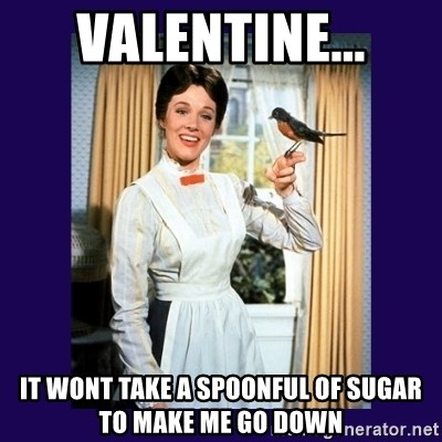 Valentine... It Wont Take A Spoonful Of Sugar To Make Me Go Down   Mary  Poppins | Meme Generator