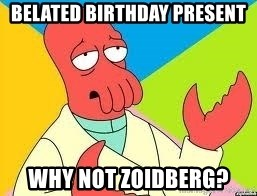 Need a New Drug Dealer? Why Not Zoidberg - Belated birthday Present why not zoidberg?