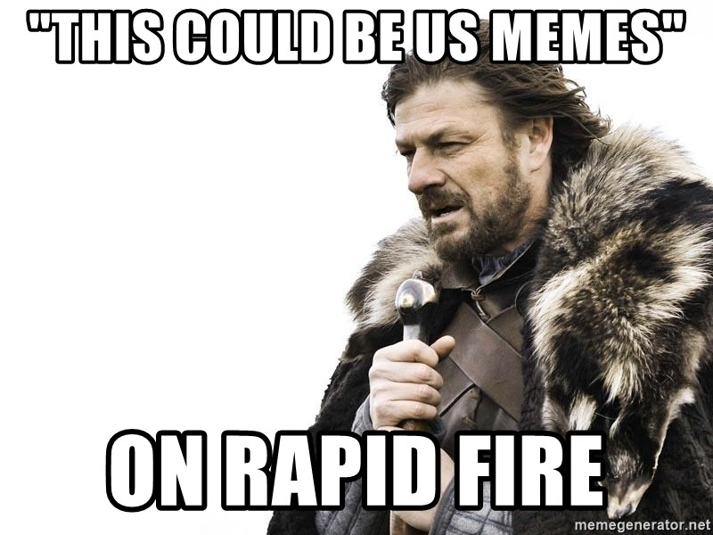 "Winter is Coming - ""this could be us memes"" On rapid fire"
