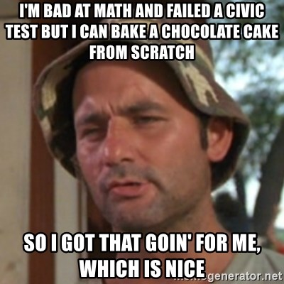 Carl Spackler - I'm bad at math and failed a civic test BUT I CAN BAKE A CHOCOLATE CAKE FROM SCRATCH  so i got that goin' for me, which is nice