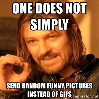one does not simply send random funny pictures instead of