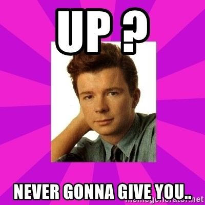 RIck Astley - up ? Never gonna give you..