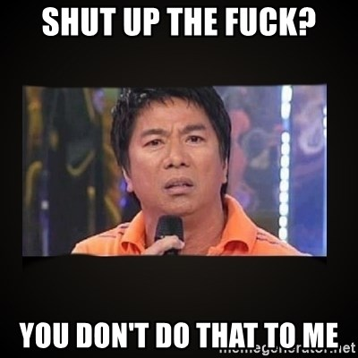 Willie Revillame me - shut up the fuck? you don't do that to me
