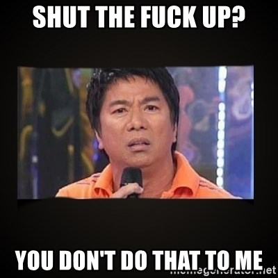 Willie Revillame me - shut the fuck up? you don't do that to me