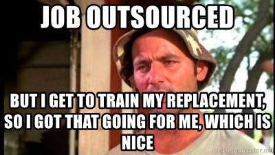 Bill Murray Caddyshack - job outsourced but i get to train my replacement, so i got that going for me, which is nice