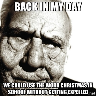 Back In My Day - Back in my day We could use the word Christmas in school without getting expelled