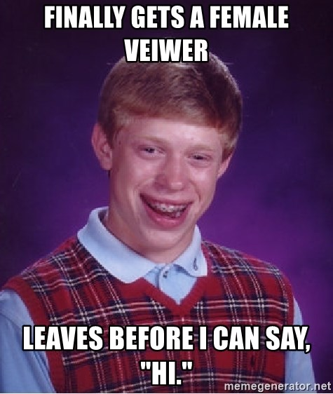 """Bad Luck Brian - Finally gets a female veiwer Leaves before I can say, """"hi."""""""