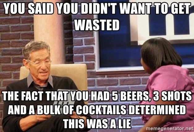 Maury Lie Detector - You said you didn't want to get wasted The fact that you had 5 beers, 3 shots and a bulk of Cocktails determined this was a lie