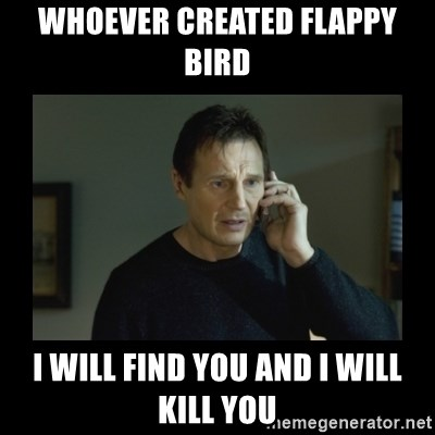 I will find you and kill you - whoever created flappy Bird  I will find you and i will kill you