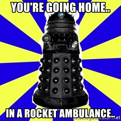 Dalek - You're going home.. in a rocket ambulance..